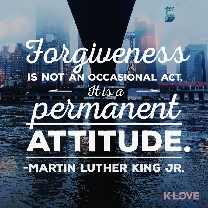 Make allowance for each other's faults, and forgive anyone who offends you. Remember, the Lord forgave you, so you must forgive others. Colossians 3:13 NLT #MLKDAY #Forgive #KLOVE