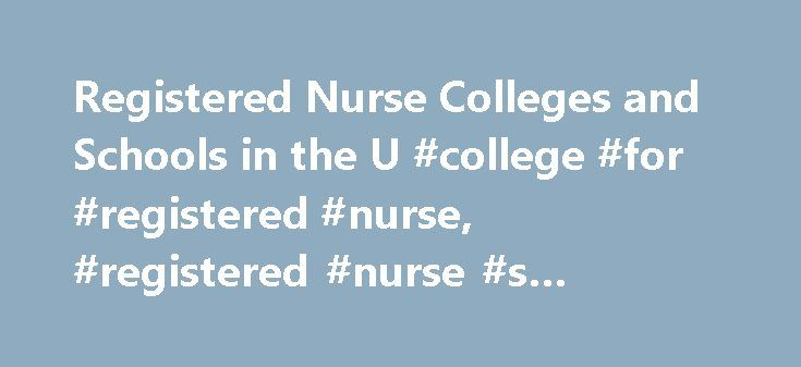 Registered Nurse Colleges and Schools in the U #college #for #registered #nurse, #registered #nurse #s #colleges http://hosting.nef2.com/registered-nurse-colleges-and-schools-in-the-u-college-for-registered-nurse-registered-nurse-s-colleges/  # Registered Nurse Colleges and Schools in the U.S. Learn about the education and preparation needed to become a registered nurse. Get a quick view of the requirements as well as. Learn about the top schools for registered nursing programs, which…
