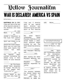 Students will work in partners to complete the Yellow Journalism story of the USS Maine explosion. This is quick & fun Mad Lib style activity is meant to show how inaccurate Yellow Journalism was at the time. My students loved this. I left it in an editable format.Key Words: Spanish American War; Yellow Journalism; USS Maine; American Imperialism More