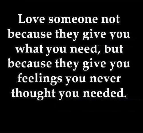 Love someone not because they give you what you need, but because they give you feelings you never thought you needed.