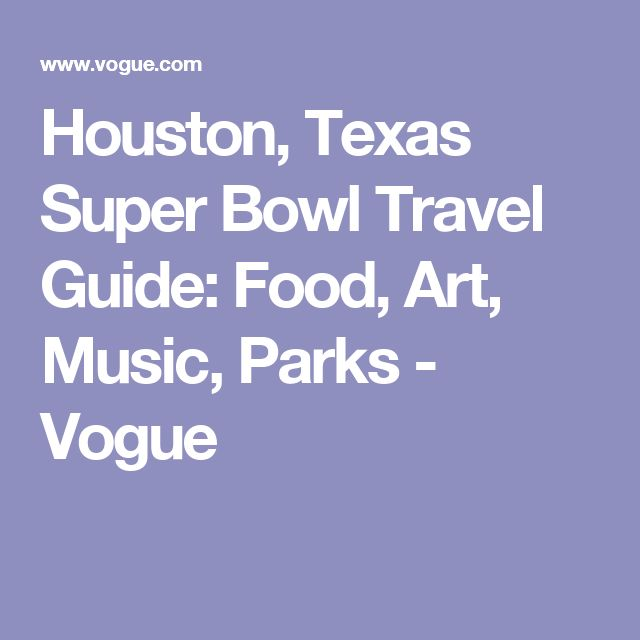 Houston, Texas Super Bowl Travel Guide: Food, Art, Music, Parks - Vogue