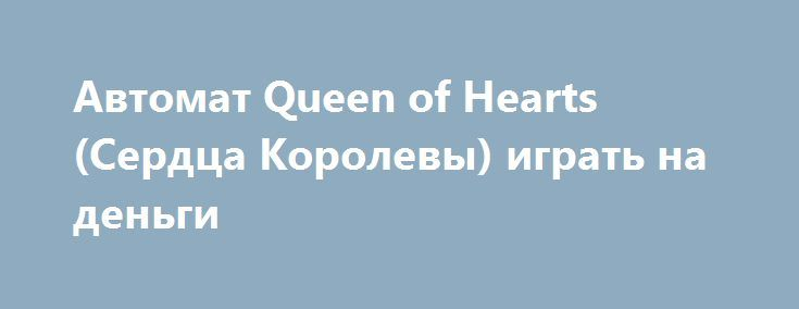 Автомат Queen of Hearts (Сердца Королевы) играть на деньги http://onlineigrynadengi.com/queen-of-hearts-serdca.html  Интригующая игра Сердца заставить растопить самые холодные чувства, а также предоставит возможность выигрывать реальные деньги. Онлайн игровой автомат Queen of Hearts полон сказочного азарта и романтического волшебства.