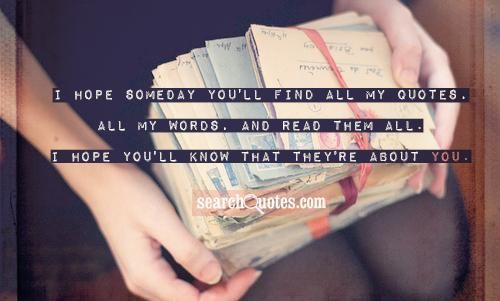 I hope someday you'll find all my quotes. All my words. And read them all. I hope you'll know they're all about you.