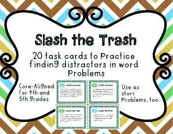 Kids who struggle with word problems struggle with distractors. Throwing in an extra number throws students off track, or worse, into a panic. Before they, once again, try to put a number that doesn't belong into a solution, they should practice a strategy called Slash the Trash.These 20 mixed operation problems, Core aligned to (mostly) fourth but (also) fifth grades give students a chance to practice identifying 'trash' numbers - those that aren't needed in a story problem - and slashing…