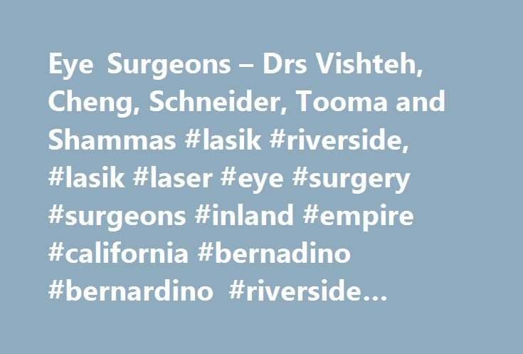 Eye Surgeons – Drs Vishteh, Cheng, Schneider, Tooma and Shammas #lasik #riverside, #lasik #laser #eye #surgery #surgeons #inland #empire #california #bernadino #bernardino #riverside #corona http://kentucky.remmont.com/eye-surgeons-drs-vishteh-cheng-schneider-tooma-and-shammas-lasik-riverside-lasik-laser-eye-surgery-surgeons-inland-empire-california-bernadino-bernardino-riverside-corona/  # LASIK in Riverside, Ontario, Corona and Rancho Cucamonga 8241 Rochester Ave. Suite 120 Rancho…