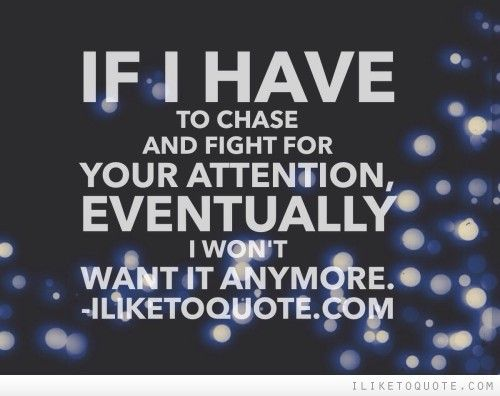 If I have to chase and fight for your attention, eventually I won't want it anymore. #relationships #relationship #quotes