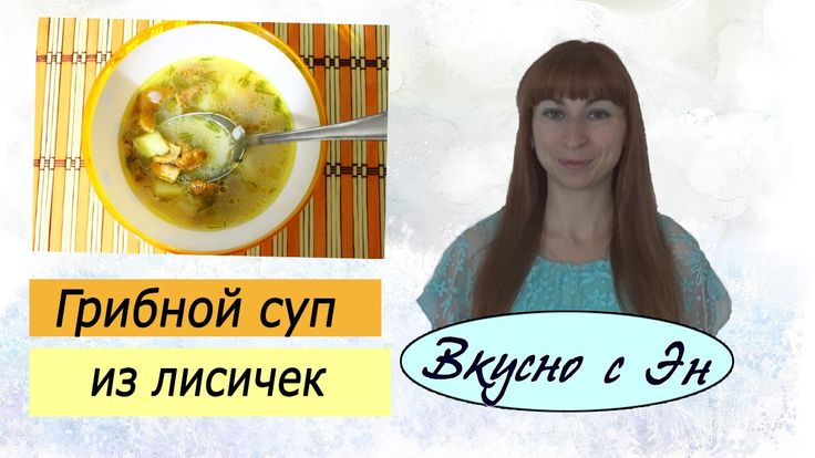 Грибной суп из лисичек / Вкусно с Эн