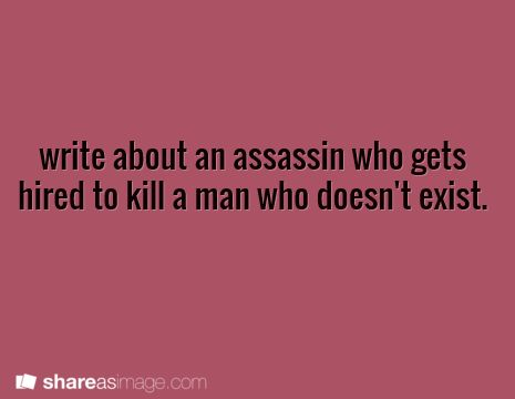 Writing ♥ write about an assassin who gets hired to kill a man who doesn't exist.