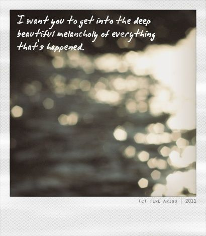 I want you to get into the deep, beautiful melancholy of everything that's happened. Elizabethtown quote.