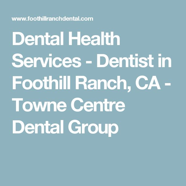 Dental Health Services - Dentist in Foothill Ranch, CA - Towne Centre Dental Group