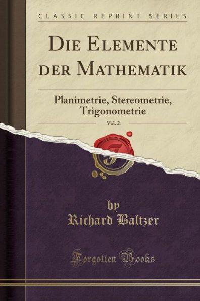 Die Elemente der Mathematik, Vol. 2: Planimetrie, Stereometrie, Trigonometrie (Classic Reprint)