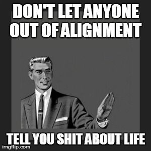 Don't let anyone out of alignment tell you shit about life.