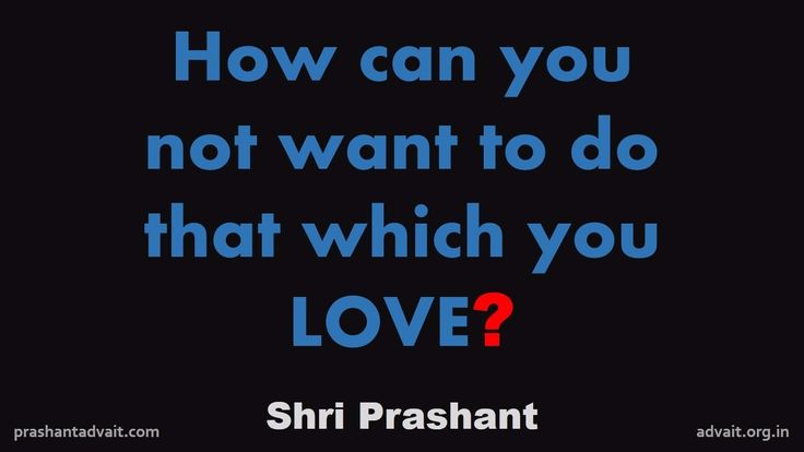 How can you not want to do that which you LOVE? ~ Shri Prashant #ShriPrashant #Advait #love #mind #career Read at:- prashantadvait.com Watch at:- www.youtube.com/c/ShriPrashant Website:- www.advait.org.in Facebook:- www.facebook.com/prashant.advait LinkedIn:- www.linkedin.com/in/prashantadvait Twitter:- https://twitter.com/Prashant_Advait