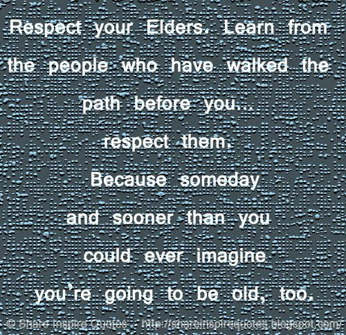 Respect your Elders. Learn from the people who have walked the path before you… respect them.  Because someday and sooner than you could ever imagine you're going to be old, too.