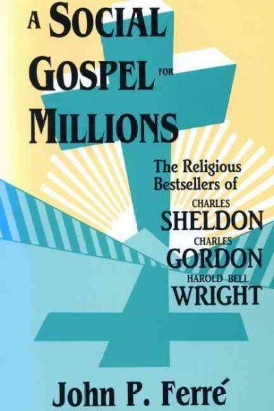 The Social Gospel for Millions: The Religious Bestsellers of Charles Sheldon, Charles Gordon, and Harold Bell Wright
