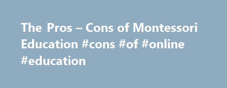 The Pros – Cons of Montessori Education #cons #of #online #education http://ireland.remmont.com/the-pros-cons-of-montessori-education-cons-of-online-education/  # The Pros Cons of Montessori Education There s been a lot of early childhood education (ECE) research over the years. By now we know that children learn differently, so it makes sense that there would be numerous education theories and methods teachers can employ in their classrooms. One popular way of educating young children, and…