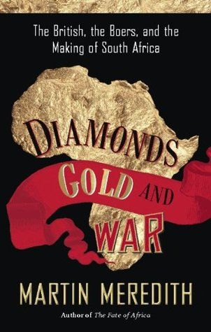 Diamonds, Gold, and War: The British, the Boers, and the Making of South Africa by Martin Meredith
