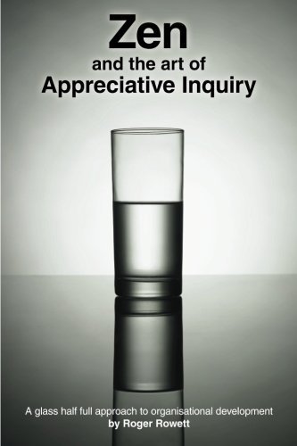 Building on what works > Zen and the Art of Appreciative Inquiry: A glass half full approach to organisational development.