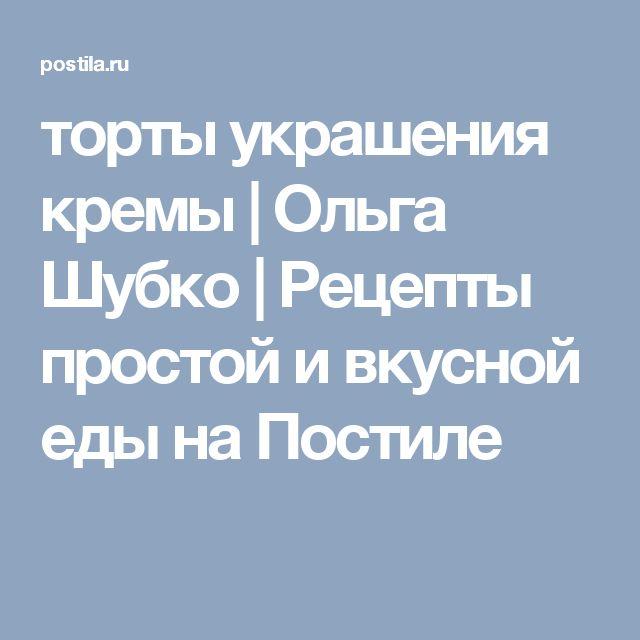 торты украшения кремы | Ольга Шубко | Рецепты простой и вкусной еды на Постиле
