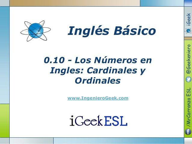 0.10 - Los Números en  Ingles: Cardinales y  Ordinales  www.IngenieroGeek.com  Inglés Básico  /MrCarranzaESL@GeekenieroiGeek