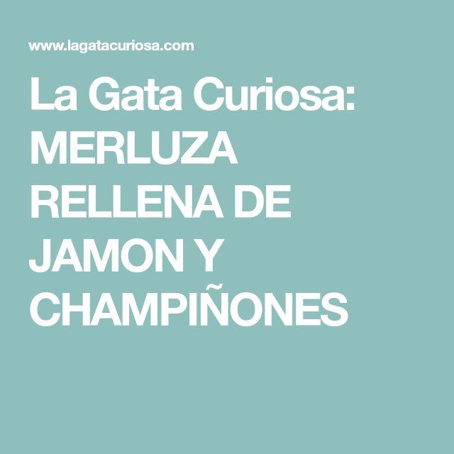 La Gata Curiosa: MERLUZA RELLENA DE JAMON Y CHAMPIÑONES