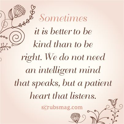 """""""Sometimes it is better to be kind than to be right. We do not need an intelligent mind that speaks, but a patient heart that listens"""""""