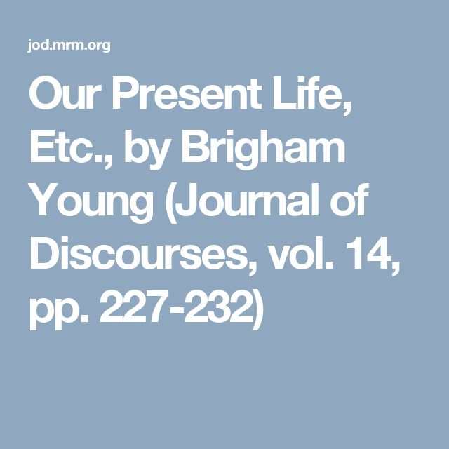 Our Present Life, Etc., by Brigham Young (Journal of Discourses, vol. 14, pp. 227-232)