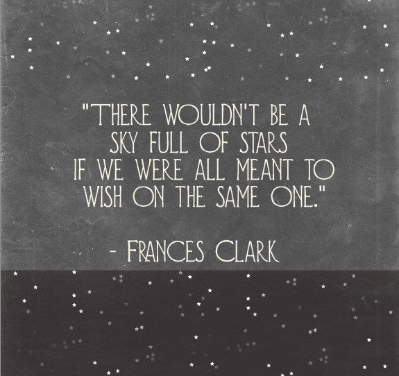 There wouldn't be a sky full of stars if we were all meant to wish on the same one.  -Frances Clark