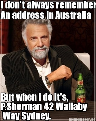 I don't always remember an address in Australia. But when I do, it's P. Sherman 42 Wallaby Way, Sydney.