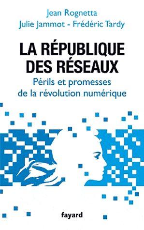La République des réseaux. Périls et promesses de la révolution numérique - Jean Rognetta,Julie Jammot,Frédéric Tardy