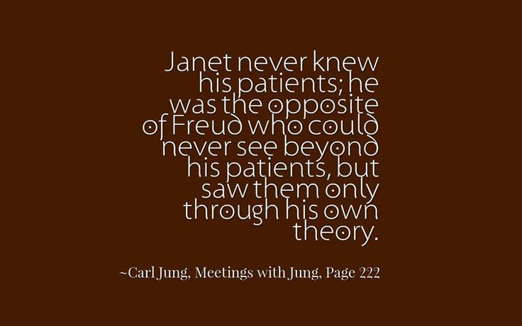 Janet never knew his patients; he was the opposite of Freud who could never see beyond his patients, but saw them only through his own theory. ~Carl Jung, Meetings with Jung, Page 222