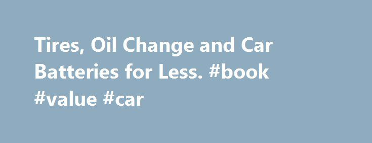 Tires, Oil Change and Car Batteries for Less. #book #value #car http://nigeria.remmont.com/tires-oil-change-and-car-batteries-for-less-book-value-car/  #car tires # Automotive Tires and Automotive Parts With the right equipment and care, you can keep your car running like new for years. Walmart carries the tires. oils and fluids, auto parts and accessories you need to stay on the road worry-free, and our auto tools make it easy to find the right products for your car. Plus, with Walmart s…