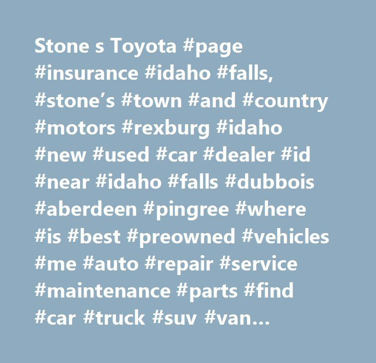 Stone s Toyota #page #insurance #idaho #falls, #stone's #town #and #country #motors #rexburg #idaho #new #used #car #dealer #id #near #idaho #falls #dubbois #aberdeen #pingree #where #is #best #preowned #vehicles #me #auto #repair #service #maintenance #parts #find #car #truck #suv #van #finance #lease #specials #reviews #preapproved #tires #battery #brakes #oil #change #coupon…