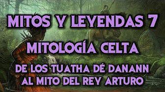 MITOS Y LEYENDAS 7: Mitología Celta - Los Tuatha dé Danann, Cuchulainn y el Rey Arturo