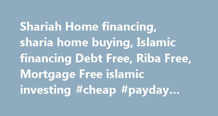 Shariah Home financing, sharia home buying, Islamic financing Debt Free, Riba Free, Mortgage Free islamic investing #cheap #payday #loans http://loan-credit.remmont.com/shariah-home-financing-sharia-home-buying-islamic-financing-debt-free-riba-free-mortgage-free-islamic-investing-cheap-payday-loans/  #home financing # Our patent-pending Home Partnership Program provides a true debt-free, riba-free solution for sharia home financing. Find out what constitutes Riba and the difference between a…