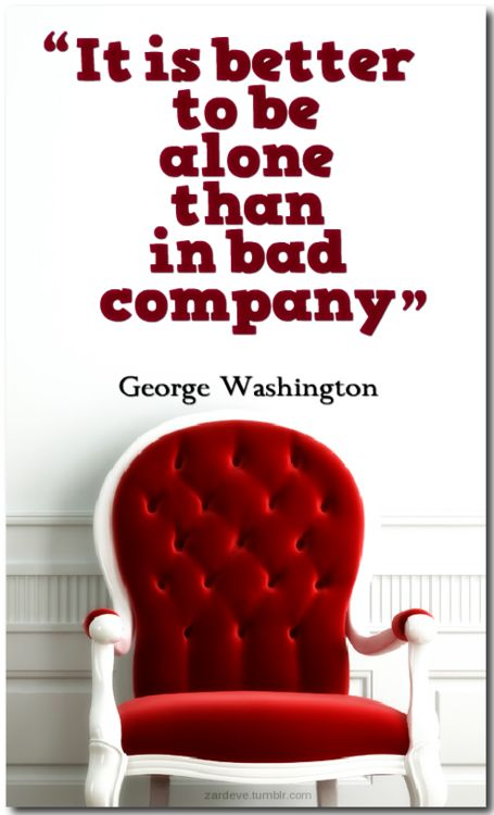It is better to be alone than in bad company - George Washington