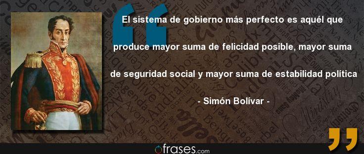 El sistema de gobierno más perfecto es aquél que produce mayor suma de felicidad posible, mayor suma de seguridad social y mayor suma de estabilidad política — Simón Bolívar