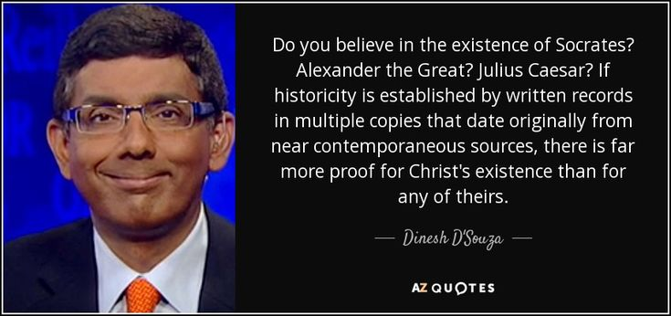 Do you believe in the existence of Socrates? Alexander the Great? Julius Caesar? If historicity is established by written records in multiple copies that date originally from near contemporaneous sources, there is far more proof for Christ's existence than for any of theirs. - Dinesh D'Souza