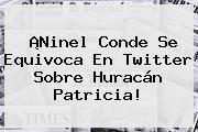 http://tecnoautos.com/wp-content/uploads/imagenes/tendencias/thumbs/ninel-conde-se-equivoca-en-twitter-sobre-huracan-patricia.jpg Ninel Conde. ¡Ninel Conde se equivoca en Twitter sobre Huracán Patricia!, Enlaces, Imágenes, Videos y Tweets - http://tecnoautos.com/actualidad/ninel-conde-ninel-conde-se-equivoca-en-twitter-sobre-huracan-patricia/