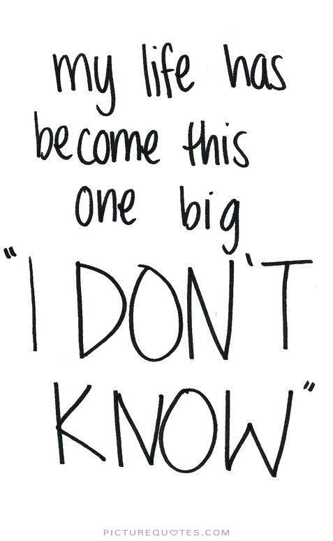 "My life has become this one big ""I Don't Know"". Picture Quotes."