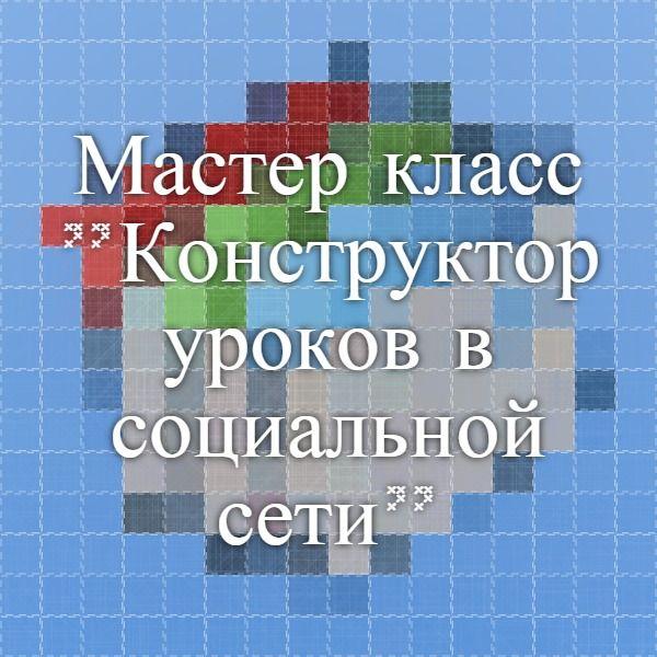 """Мастер-класс """"Конструктор уроков в социальной сети"""" Авт.Смирнова М."""