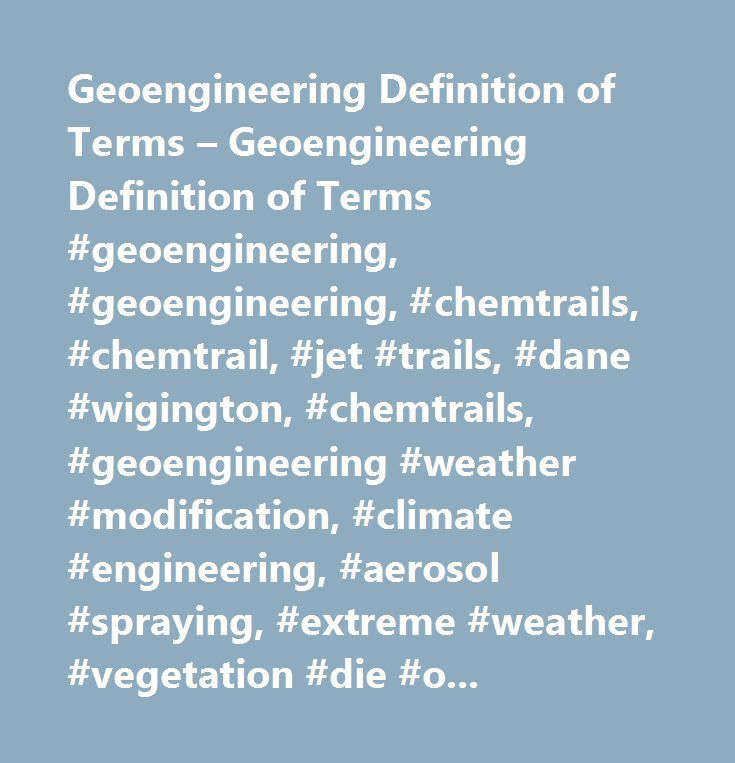 Geoengineering Definition of Terms – Geoengineering Definition of Terms #geoengineering, #geoengineering, #chemtrails, #chemtrail, #jet #trails, #dane #wigington, #chemtrails, #geoengineering #weather #modification, #climate #engineering, #aerosol #spraying, #extreme #weather, #vegetation #die #off, #plant #die #off, #tree #die #off, #species #extinction, #asthma, #autism, #alzheimer's, #climate #engineering, #dementia, #aluminum, #vitamin #d #deficiency, #fibromyalgia, #memory #problems…