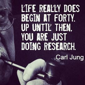 carl jung: life really does begin at forty.  up until then you are just doing research.