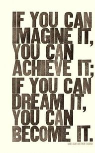 if you can imagine it, you can achieve it.