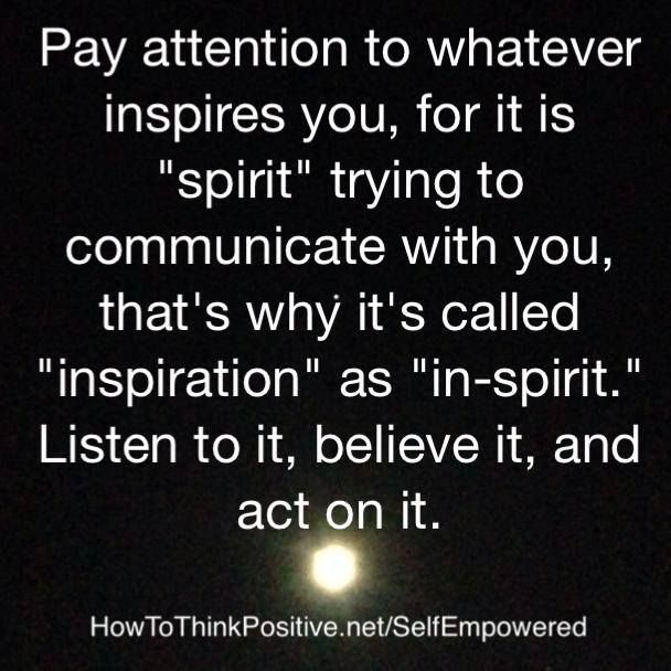 """Pay attention to whatever inspires you, for it is """"spirit"""" trying to communicate with you, that's why it's called """"inspiration"""" as """"in-spirit"""". Listen to it, believe it, and act on it."""
