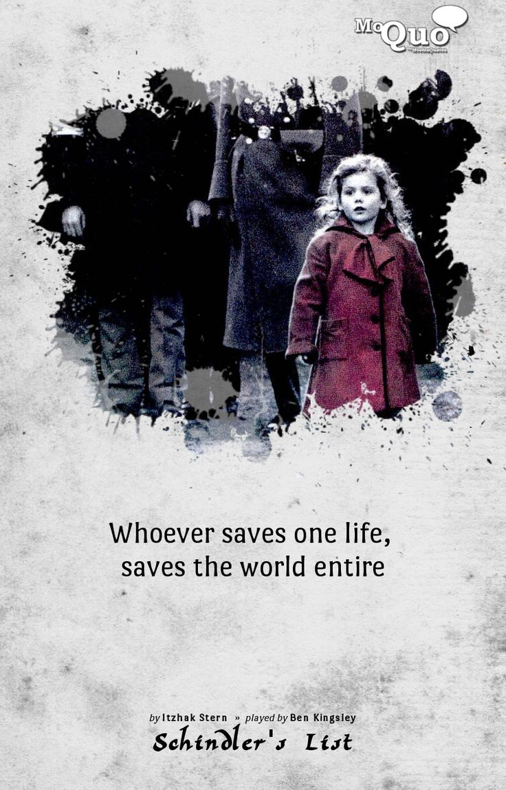 Whoever saves one life, saves the world entire. - by Itzhak Stern (Played by Ben Kingsley in Schindler's List)