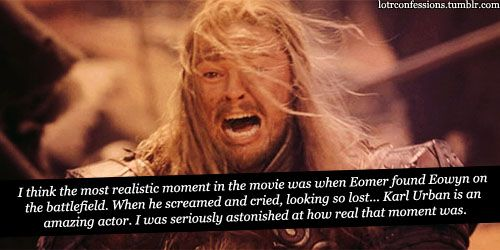 """I think the most realistic moment in the movie was when Eomer found Eowyn on the battlefield. When he screamed and cried, looking so lost… Karl Urban is an amazing actor. I was seriously astonished at how real that moment was."""