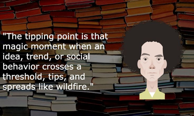 "Malcolm Gladwell explains how to take your idea or product to the masses in ""The Tipping Point""."