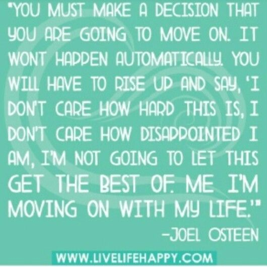 you must make a decision that you are going to move on. it won't happen automatically.
