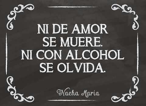 Ni de amor se muere ni con alcohol se olvida. ..